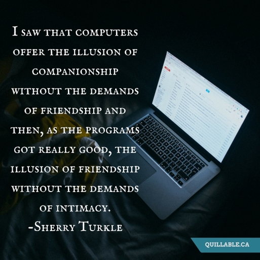 I saw that computers offer the illusion of companionship without the demands of friendship and then, as the programs got really good, the illusion of friendship without the demands of intimacy.