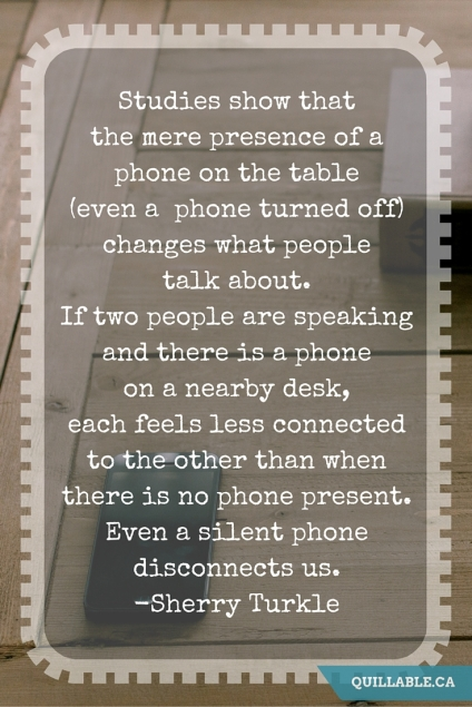 Studies show that the mere presence of a phone on the table (even a phoneturned off) changes what people talk about.If two people are speaking and there is a phone on a nearby desk, each feels less connected to the othe