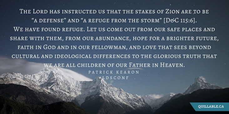 "The Lord has instructed us that the stakes of Zion are to be ""a defense"" and ""a refuge from the storm"" [D&C 115-6]. We have found refuge. Let us come out from our safe places and share with them, from our abundance, hope"